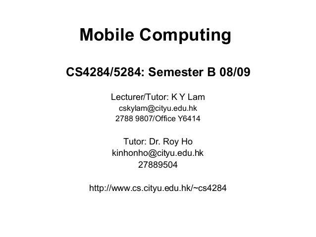 Mobile Computing CS4284/5284: Semester B 08/09 Lecturer/Tutor: K Y Lam cskylam@cityu.edu.hk 2788 9807/Office Y6414 Tutor: ...
