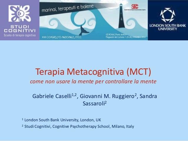 Terapia Metacognitiva (MCT)  come non usare la mente per controllare la mente  Gabriele Caselli1,2, Giovanni M. Ruggiero2,...