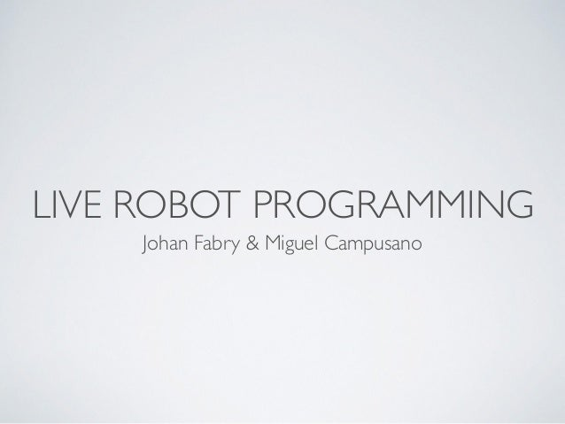LIVE ROBOT PROGRAMMING  Johan Fabry & Miguel Campusano