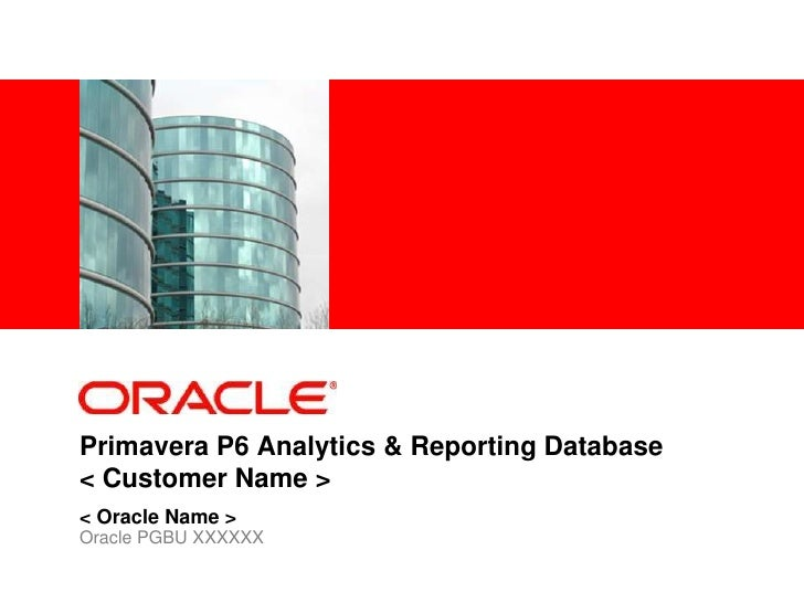 Primavera P6 Analytics & Reporting Database< Customer Name ><br />< Oracle Name ><br />Oracle PGBU XXXXXX<br />