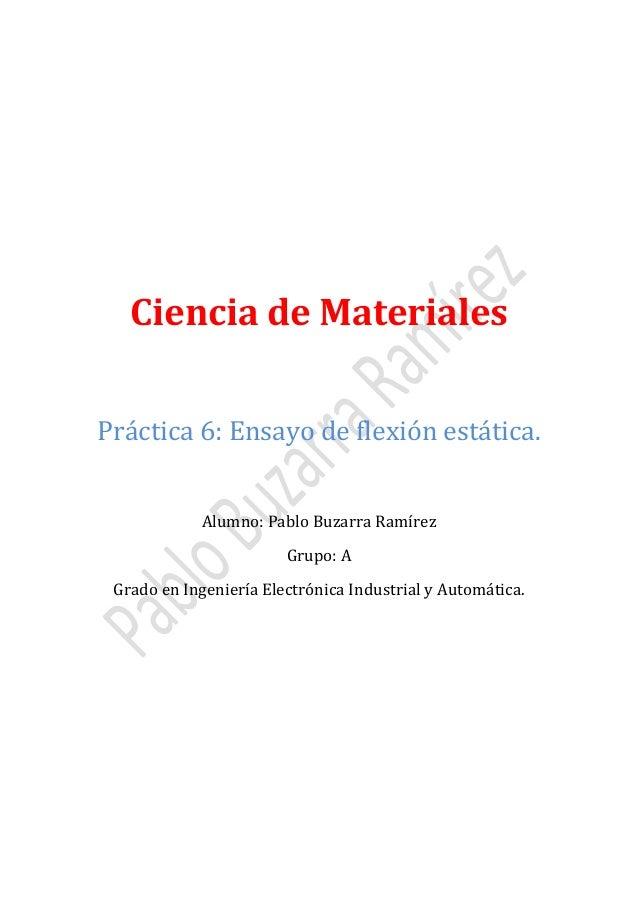 Ciencia de Materiales Práctica 6: Ensayo de flexión estática. Alumno: Pablo Buzarra Ramírez Grupo: A  Grado en Ingeniería ...