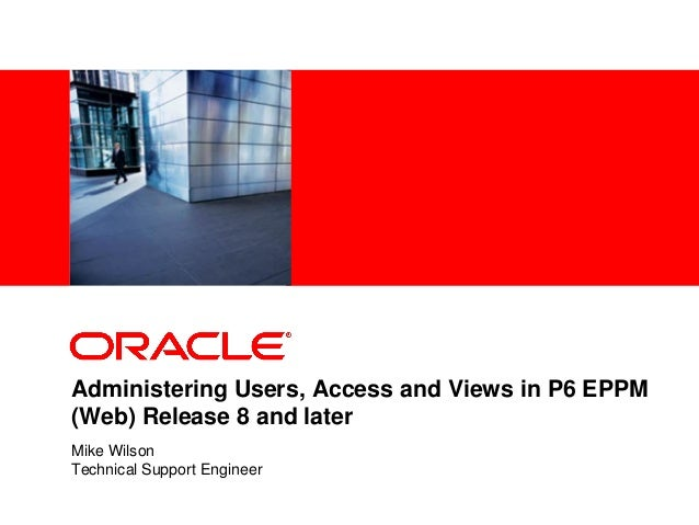 <Insert Picture Here> Administering Users, Access and Views in P6 EPPM (Web) Release 8 and later Mike Wilson Technical Sup...