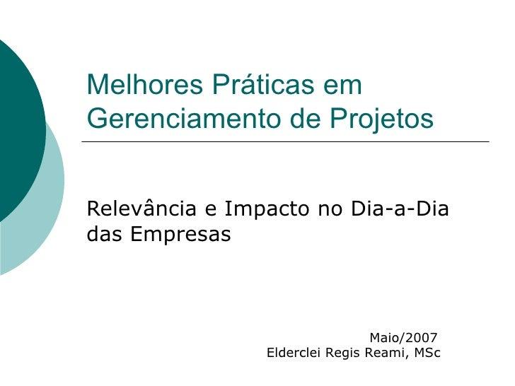 Melhores Práticas em Gerenciamento de Projetos Relevância e Impacto no Dia-a-Dia das Empresas Maio/2007 Elderclei Regis Re...