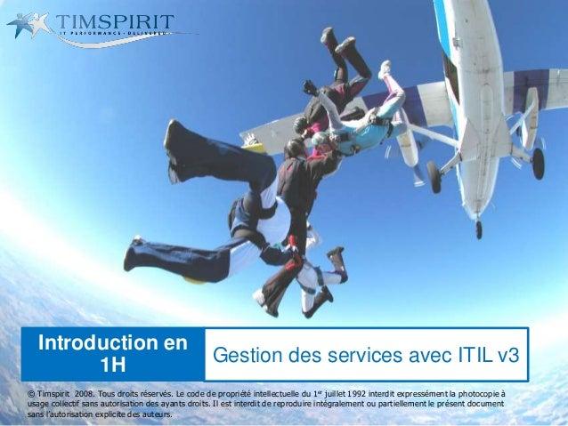 Introduction en 1H Gestion des services avec ITIL v3 © Timspirit 2008. Tous droits réservés. Le code de propriété intellec...