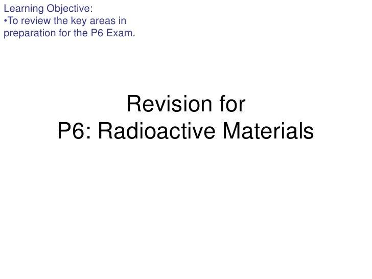 Learning Objective:•To review the key areas inpreparation for the P6 Exam.                 Revision for           P6: Radi...