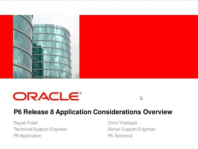 P6 Release 8 Application Considerations Overview Depak Patel Technical Support Engineer P6 Application Chris Theibault Sen...