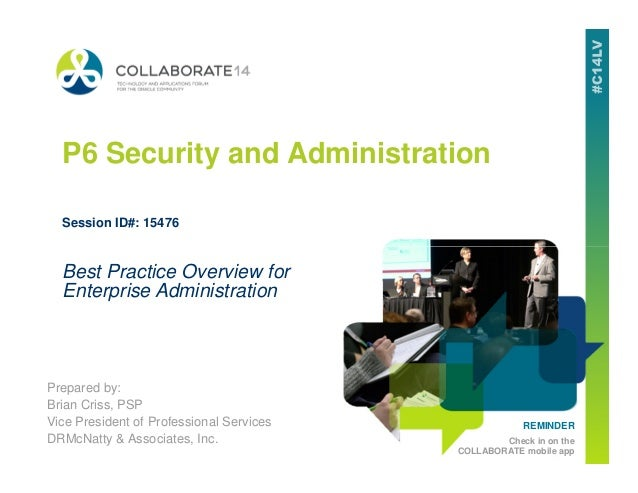 P6 Security and Administration Session ID#: 15476 REMINDER Check in on the COLLABORATE mobile app Prepared by: Brian Criss...
