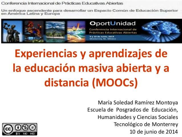 Experiencias y aprendizajes de la educación masiva abierta y a distancia (MOOCs) María Soledad Ramírez Montoya Escuela de ...
