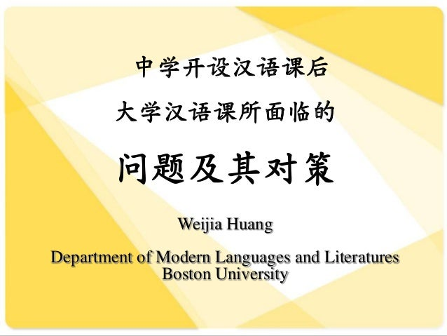 中学开设汉语课后大学汉语课所面临的问题及其对策Weijia HuangDepartment of Modern Languages and LiteraturesBoston University