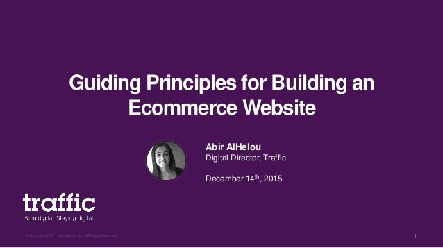 Guiding Principles for Building an Ecommerce Website © Copyright 2015, Traffic Group. Ltd. All Rights Reserved 1 Abir AlHe...