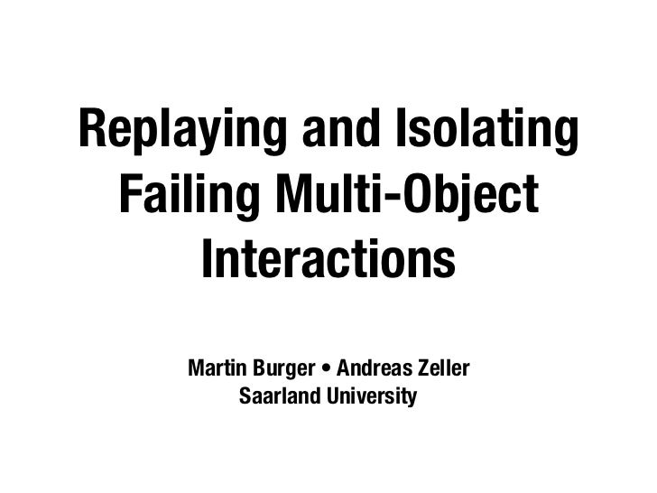 Replaying and Isolating  Failing Multi-Object      Interactions      Martin Burger • Andreas Zeller           Saarland Uni...