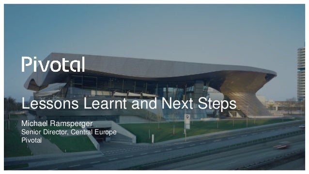 Lessons Learnt and Next Steps Michael Ramsperger Senior Director, Central Europe Pivotal