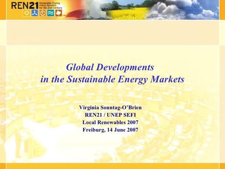 Global Developments in the Sustainable Energy Markets          Virginia Sonntag-O'Brien           REN21 / UNEP SEFI       ...