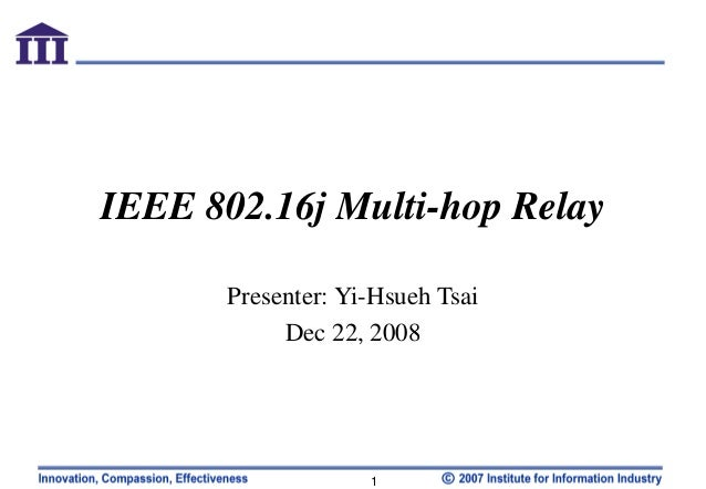 IEEE 802.16j Multi-hop Relay Presenter: Yi-Hsueh Tsai Dec 22, 2008  1