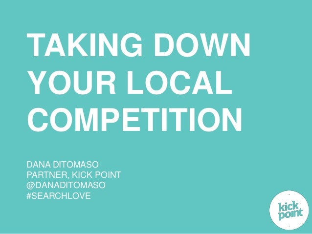 TAKING DOWN  YOUR LOCAL  COMPETITION  DANA DITOMASO  PARTNER, KICK POINT  @DANADITOMASO  #SEARCHLOVE