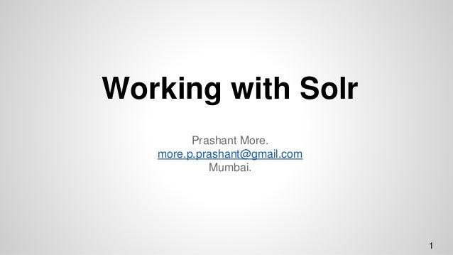 Working with Solr Prashant More. more.p.prashant@gmail.com Mumbai. 1