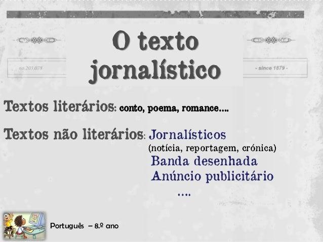 O textojornalístico  Textos literários: conto, poema, romance….  Textos não literários: Jornalísticos  (notícia, reportage...