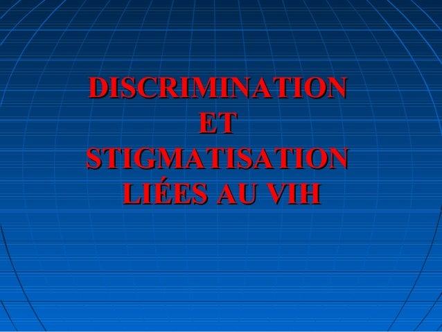 DISCRIMINATIONDISCRIMINATION ETET STIGMATISATIONSTIGMATISATION LIÉES AU VIHLIÉES AU VIH