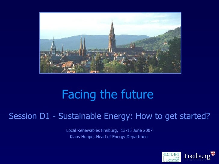 Facing the future  Session D1 - Sustainable Energy: How to get started? Local Renewables Freiburg,  13-15 June 2007 Klaus ...