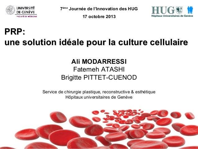 7ème Journée de l'Innovation des HUG 17 octobre 2013  PRP: une solution idéale pour la culture cellulaire Ali MODARRESSI F...