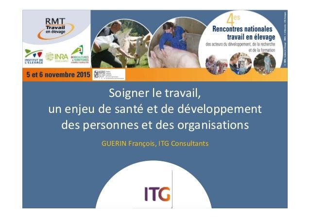 Soignerletravail, unenjeudesantéetdedéveloppement despersonnesetdesorganisations GUERINFrançois,ITGConsul...