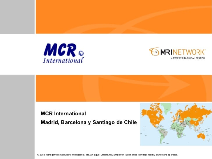 MCR International   Madrid, Barcelona y Santiago de Chile© 2006 Management Recruiters International, Inc. An Equal Opportu...