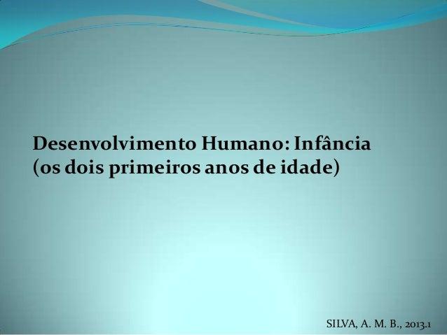 Desenvolvimento Humano: Infância(os dois primeiros anos de idade)SILVA, A. M. B., 2013.1
