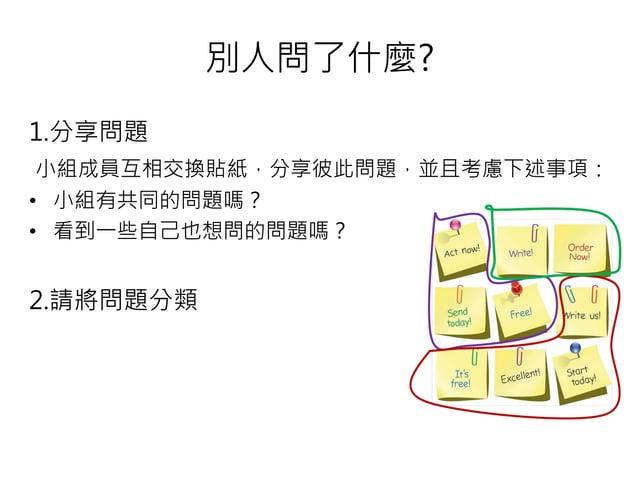 別人問了什麼? 1.分享問題 小組成員互相交換貼紙,分享彼此問題,並且考慮下述事項: • 小組有共同的問題嗎? • 看到一些自己也想問的問題嗎? 2.請將問題分類