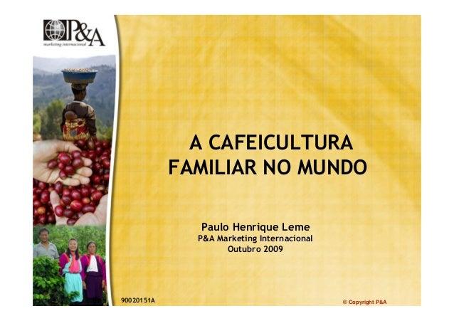 © Copyright P&A A CAFEICULTURA FAMILIAR NO MUNDO Paulo Henrique Leme P&A Marketing Internacional Outubro 2009 90020151A