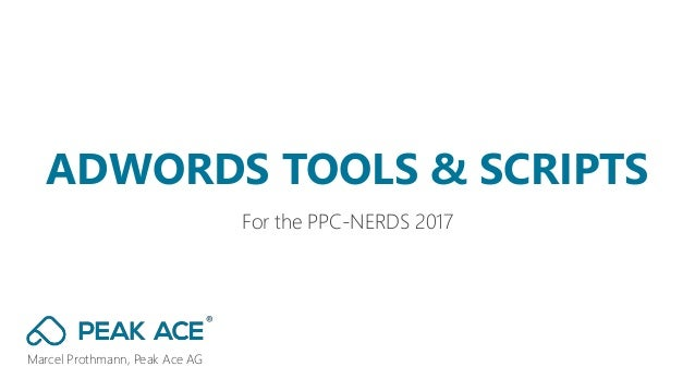Marcel Prothmann, Peak Ace AG For the PPC-NERDS 2017 ADWORDS TOOLS & SCRIPTS