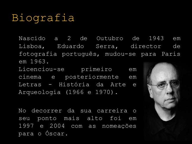 Biografia<br />Nascido a 2 de Outubro de 1943 em Lisboa, Eduardo Serra, director de fotografia português, mudou-se para Pa...