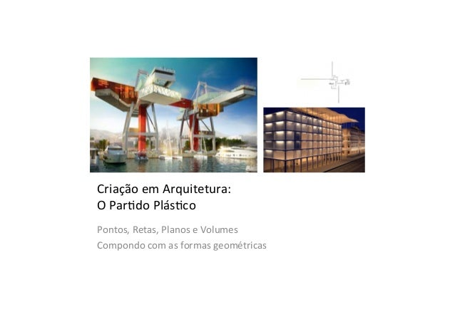 Criação  em  Arquitetura:   O  Par2do  Plás2co   Pontos,  Retas,  Planos  e  Volumes   Compondo  c...