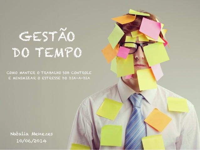 GESTÃO DO TEMPO Natalia Menezes 10/06/2014 COMO MANTER O TRABALHO SOB CONTROLE E MINIMIZAR O ESTRESSE DO DIA-A-DIA