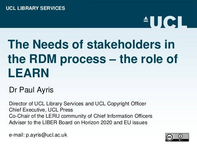 UCL LIBRARY SERVICES The Needs of stakeholders in the RDM process – the role of LEARN Dr Paul Ayris Director of UCL Librar...