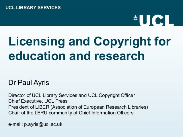 UCL LIBRARY SERVICES Licensing and Copyright for education and research Dr Paul Ayris Director of UCL Library Services and...