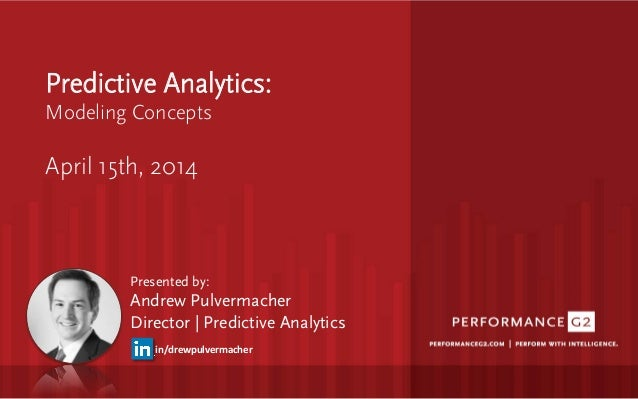 Predictive Analytics: Modeling Concepts   April 15th, 2014 Presented by: Andrew Pulvermacher Director   Predictive Analyti...