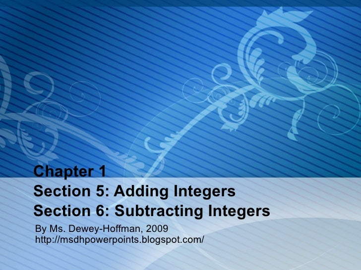 Chapter 1 Section 5: Adding Integers Section 6: Subtracting Integers By Ms. Dewey-Hoffman, 2009  http://msdhpowerpoints.bl...