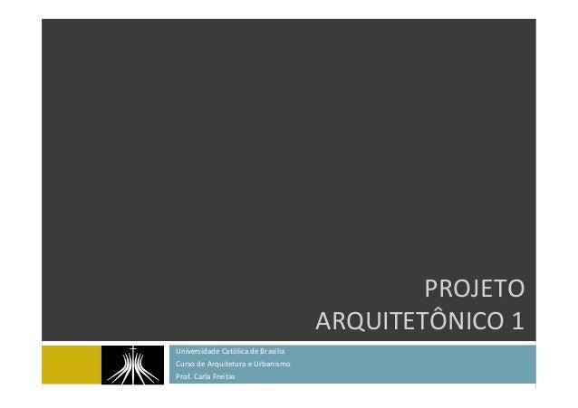 PROJETO' ARQUITETÔNICO'1' Universidade'Católica'de'Brasília' Curso'de'Arquitetura'e'Urbanismo' Prof.'Carla'Freitas'
