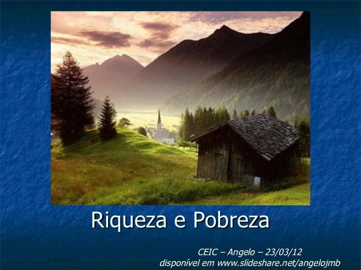 Riqueza e Pobreza               CEIC – Angelo – 23/03/12      disponível em www.slideshare.net/angelojmb