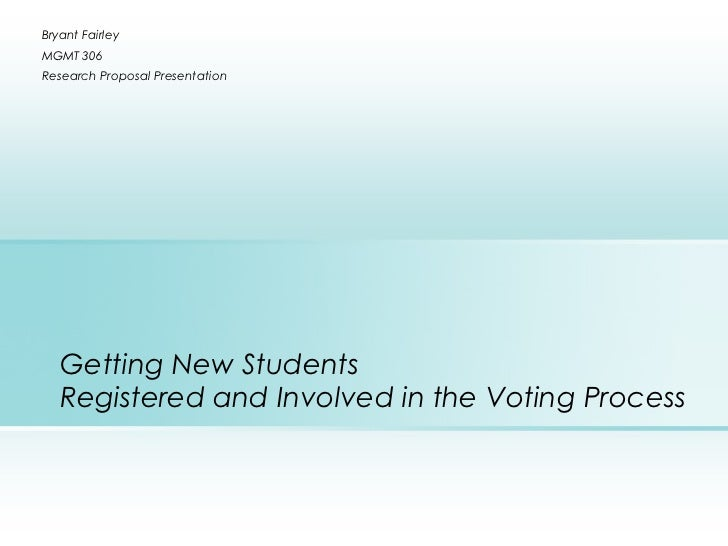 Bryant FairleyMGMT 306Research Proposal Presentation   Getting New Students   Registered and Involved in the Voting Process