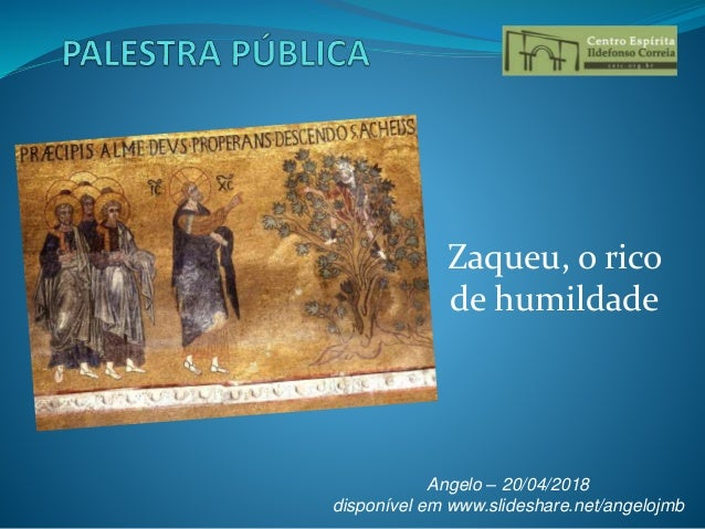 Zaqueu, o rico de humildade Angelo – 20/04/2018 disponível em www.slideshare.net/angelojmb