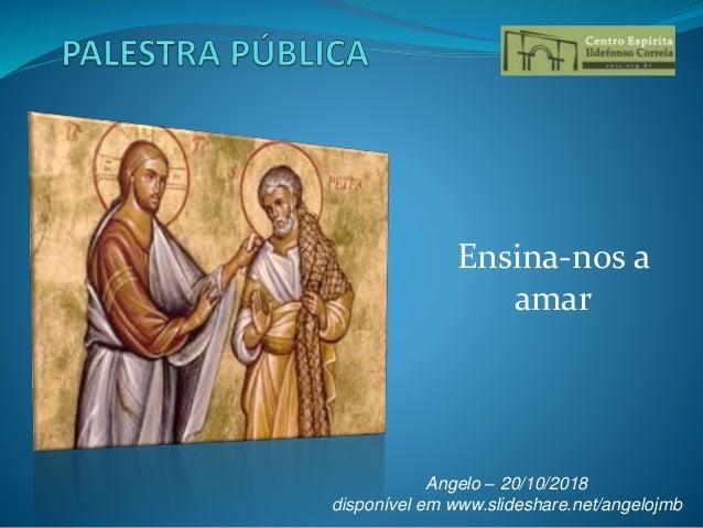 Ensina-nos a amar Angelo – 20/10/2018 disponível em www.slideshare.net/angelojmb