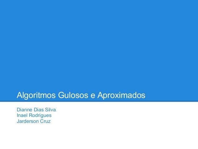 Algoritmos Gulosos e AproximadosDianne Dias SilvaInael RodriguesJarderson Cruz