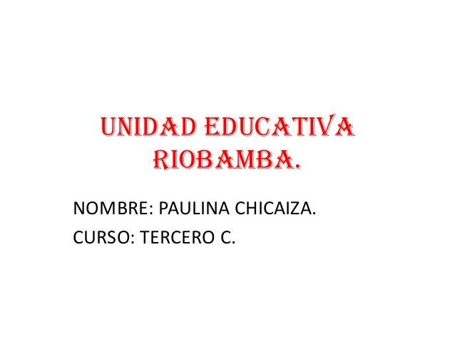 UNIDAD EDUCATIVA RIOBAMBA. NOMBRE: PAULINA CHICAIZA. CURSO: TERCERO C.