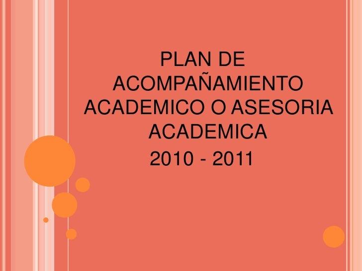 PLAN DEACOMPAÑAMIENTO ACADEMICO O ASESORIA ACADEMICA<br />2010 - 2011<br />