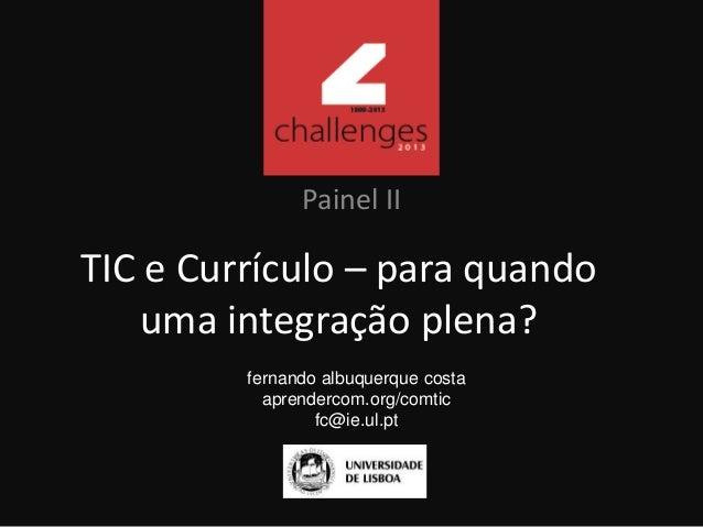 TIC e Currículo – para quando uma integração plena? Painel II fernando albuquerque costa aprendercom.org/comtic fc@ie.ul.pt