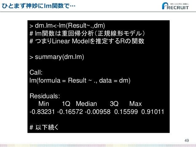 ひとまず神妙にlm関数で… 49 > dm.lm<-lm(Result~.,dm) # lm関数は重回帰分析(正規線形モデル) # つまりLinear Modelを推定するRの関数 > summary(dm.lm) Call: lm(formu...