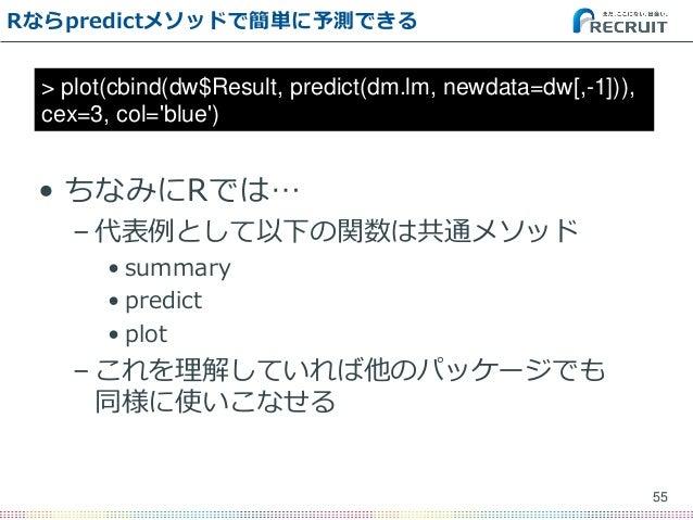 Rならpredictメソッドで簡単に予測できる • ちなみにRでは… – 代表例として以下の関数は共通メソッド • summary • predict • plot – これを理解していれば他のパッケージでも 同様に使いこなせる 55 > pl...