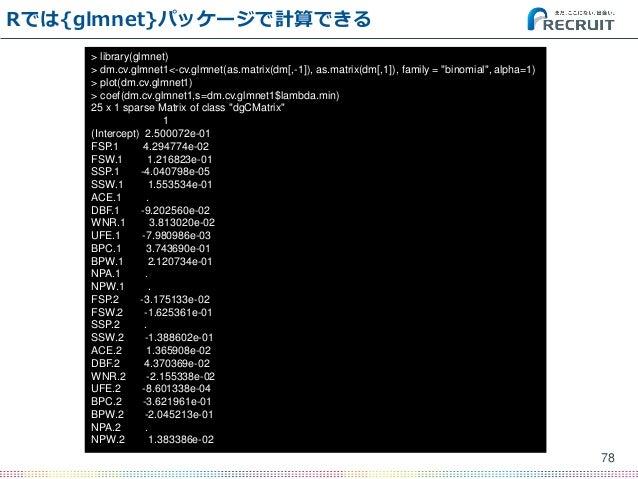 """Rでは{glmnet}パッケージで計算できる 78 > library(glmnet) > dm.cv.glmnet1<-cv.glmnet(as.matrix(dm[,-1]), as.matrix(dm[,1]), family = """"bi..."""