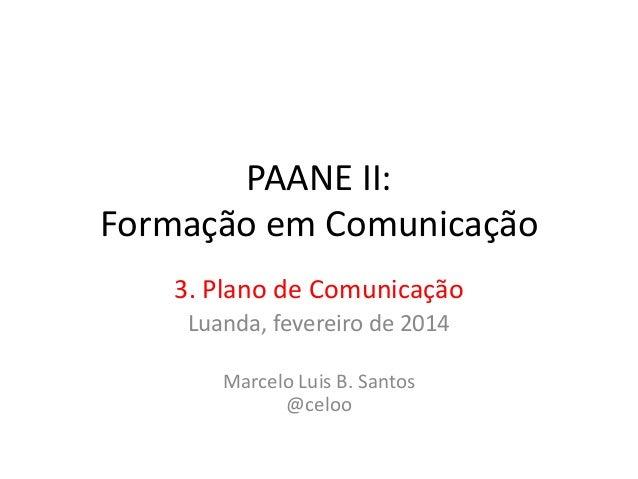 PAANE II: Formação em Comunicação 3. Plano de Comunicação Luanda, fevereiro de 2014 Marcelo Luis B. Santos @celoo